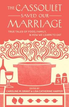 The Cassoulet Saved Our Marriage: True Tales of Food, Family, and How We Learn to Eat 1611800145 Book Cover
