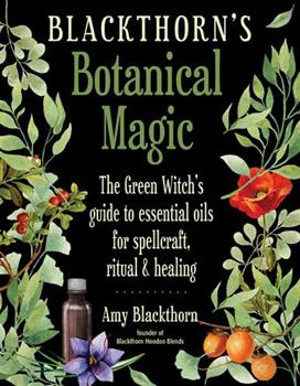 Blackthorn's Botanical Magic: The Green Witch's Guide to Essential Oils for Spellcraft, Ritual  Healing 1578636302 Book Cover