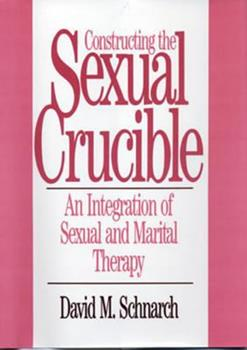 Constructing the Sexual Crucible: An Integration of Sexual and Marital Therapy (Norton Professional Books) 0393701026 Book Cover