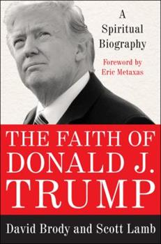 The Faith of Donald J. Trump: A Spiritual Biography of Our Most Unconventional President