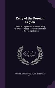 Hardcover Kelly of the Foreign Legion : Letters of Legionnaire Russell A. Kelly, to Which Is Added an Historical Sketch of the Foreign Legion Book