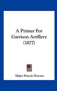 Hardcover A Primer for Garrison Artillery (1877) Book
