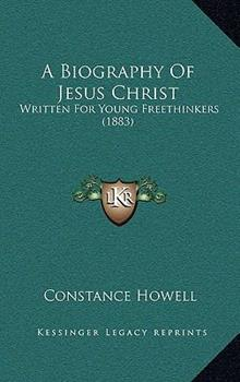 Hardcover A Biography of Jesus Christ : Written for Young Freethinkers (1883) Book
