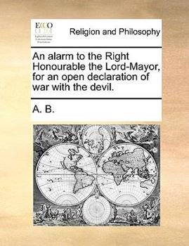 Paperback An Alarm to the Right Honourable the Lord-Mayor, for an Open Declaration of War with the Devil Book