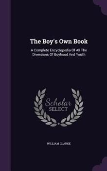 The Boy's Own Book: A Complete Encyclopedia of All the Diversions of Boyhood and Youth 1348034939 Book Cover