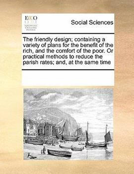 Paperback The Friendly Design; Containing a Variety of Plans for the Benefit of the Rich, and the Comfort of the Poor or Practical Methods to Reduce the Parish Book