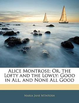 Paperback Alice Montrose; or, the Lofty and the Lowly : Good in All, and None All Good Book