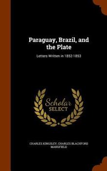 Paraguay, Brazil, and the Plate, Letters Written in 1852-53. with a Sketch of the Author's Life by C. Kingsley 134132494X Book Cover