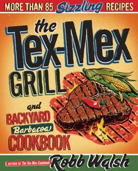 The Tex-Mex Grill and Backyard Barbacoa Cookbook 0767930738 Book Cover
