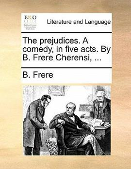 Paperback The Prejudices a Comedy, in Five Acts by B Frere Cherensi Book