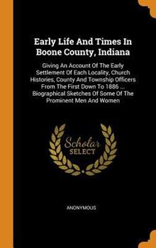 Hardcover Early Life and Times in Boone County, Indiana: Giving an Account of the Early Settlement of Each Locality, Church Histories, County and Township Offic Book