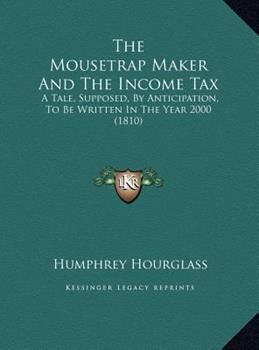 Hardcover The Mousetrap Maker and the Income Tax : A Tale, Supposed, by Anticipation, to Be Written in the Year 2000 (1810) Book