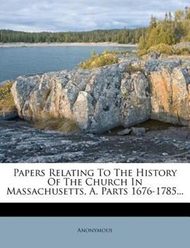Paperback Papers Relating to the History of the Church in Massachusetts, A, Parts 1676-1785... Book