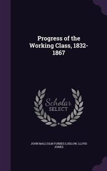 Progress of the Working Class, 1832-1867 1341405877 Book Cover