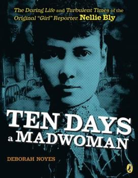 "Ten Days a Madwoman: The Daring Life and Turbulent Times of the Original ""girl"" Reporter, Nellie Bly 0803740174 Book Cover"