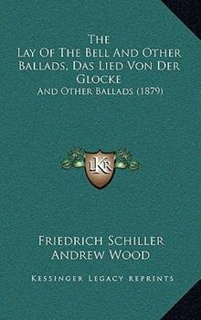 Hardcover The Lay of the Bell and Other Ballads, das Lied Von der Glocke : And Other Ballads (1879) Book