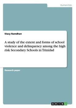 Paperback A Study of the Extent and Forms of School Violence and Delinquency among the High Risk Secondary Schools in Trinidad Book