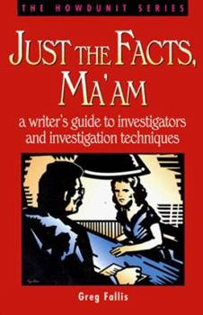 Just the Facts, Ma'Am: A Writer's Guide to Investigators and Investigation Techniques (Howdunit) - Book  of the Howdunit Series
