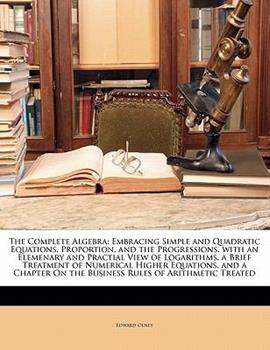 Paperback The Complete Algebr : A Embracing Simple and Quadratic Equations, Proportion, and the Progressions, with an Elemenary and Practial View of Logarithms Book