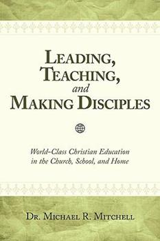 Leading, Teaching, and Making Disciples: World-Class Christian Education in the Church, School, and Home - Mitchell, Michael R.