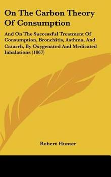 Hardcover On the Carbon Theory of Consumption : And on the Successful Treatment of Consumption, Bronchitis, Asthma, and Catarrh, by Oxygenated and Medicated Inha Book