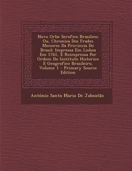 Paperback Novo Orbe Serafico Brasilico; Ou, Chronica DOS Frades Menores Da Provincia Do Brasil: Impressa Em Lisboa Em 1761, E Reimpressa Por Ordem Do Instituto Book
