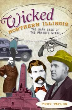 Wicked Northern Illinois: The Dark Side of the Prairie State - Book  of the Wicked Series