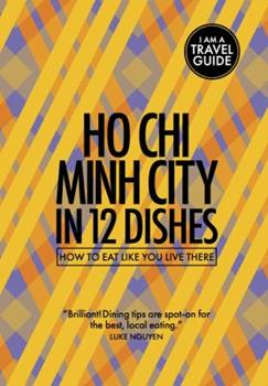 Ho Chi Minh City in 12 Dishes: How to Eat Like You Live There 0473398125 Book Cover