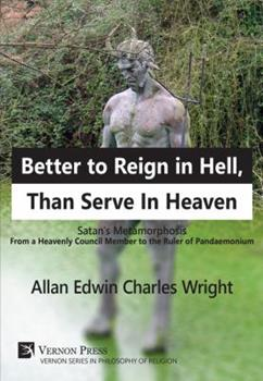 Hardcover Better to Reign in Hell, Than Serve in Heaven : Satan's Metamorphosis from a Heavenly Council Member to the Ruler of Pandaemonium Book