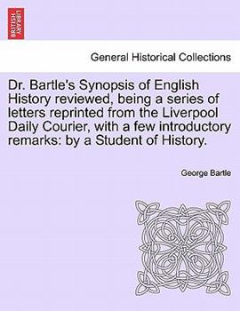 Paperback Dr Bartle's Synopsis of English History Reviewed, Being a Series of Letters Reprinted from the Liverpool Daily Courier, with a Few Introductory Remar Book