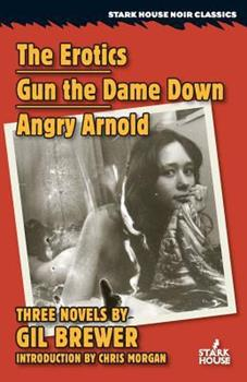 The Erotics / Gun the Dame Down / Angry Arnold 1933586885 Book Cover
