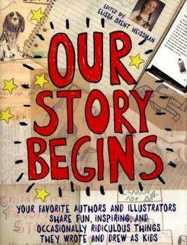 Our Story Begins: Your Favorite Authors and Illustrators Share Fun, Inspiring, and Occasionally Ridiculous Things They Wrote and Drew as Kids 1481472089 Book Cover