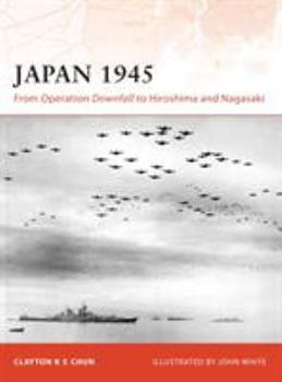 Japan 1945: From Operation Downfall to Hiroshima and Nagasaki - Book #200 of the Osprey Campaign