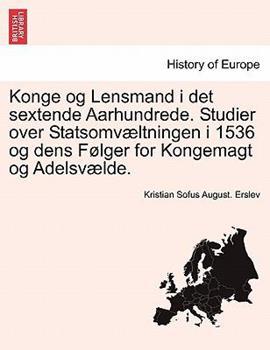 Paperback Konge Og Lensmand I Det Sextende Aarhundrede Studier over Statsomv?ltningen I 1536 Og Dens F?lger for Kongemagt Og Adelsv?lde Book
