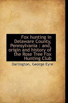 Paperback Fox Hunting in Delaware County, Pennsylvani : And, origin and history of the Rose Tree Fox Hunting Book