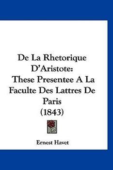 Hardcover De la Rhetorique D'Aristote : These Presentee A la Faculte des Lattres de Paris (1843) Book