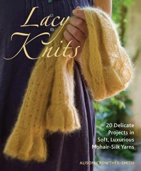 Lacy Knits: 20 Delicate Projects in Soft, Luxurious Mohair-Silk Yarns 1570764638 Book Cover