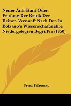 Paperback Neuer Anti-Kant Oder Prufung der Kritik der Reinen Vernunft Nach Den in Bolzano's Wissenschaftslehre Niedergelegten Begriffen Book