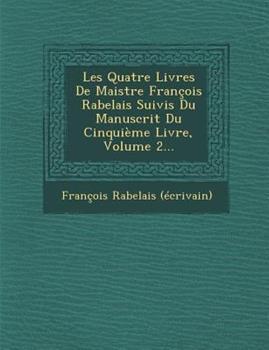 Les Quatre Livres de Maistre Francois Rabelais Suivis Du Manuscrit Du Cinquieme Livre, Volume 2... 1249979560 Book Cover