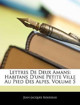 Paperback Lettres de Deux Amans : Habitans D'une Petite Ville Au Pied des Alpes, Volume 5 Book
