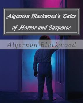 Algernon Blackwood's Tales of Horror and Suspense 1483919773 Book Cover