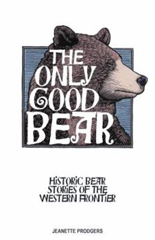 The Only Good Bear: Historic Bear Stories of the Western Frontier 1606390422 Book Cover