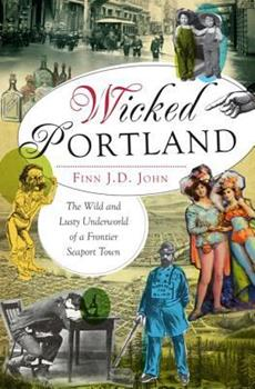 Wicked Portland: The Wild and Lusty Underworld of a Frontier Seaport Town - Book  of the Wicked Series