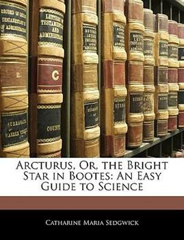 Paperback Arcturus, or, the Bright Star in Bootes : An Easy Guide to Science Book