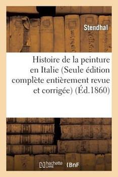 Histoire de La Peinture En Italie (Seule A(c)Dition Compla]te Entia]rement Revue Et Corriga(c)E) 2070328074 Book Cover