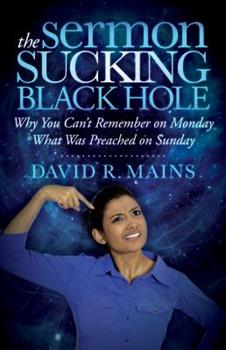 The Sermon Sucking Black Hole: Why You Can't Remember on Monday What Your Minister Preached on Sunday 1630474193 Book Cover