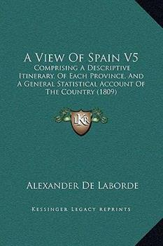 Hardcover A View Of Spain V5: Comprising A Descriptive Itinerary, Of Each Province, And A General Statistical Account Of The Country (1809) Book