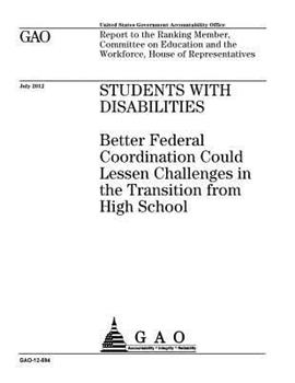 Paperback Students with Disabilities : ;Better Federal Coordination Could Lessen Challenges in the Transition from High School : Report to the Ranking Member, Committee on Education and the Workforce, House of Representatives Book