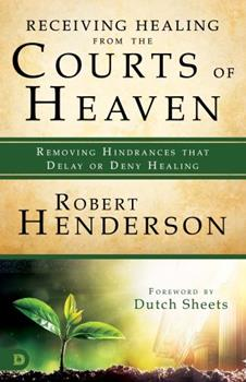 Paperback Receiving Healing from the Courts of Heaven: Removing Hindrances That Delay or Deny Healing Book