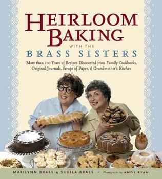 Heirloom Baking with the Brass Sisters: More than 100 Years of Recipes Discovered from Family Cookbooks, Original Journals, Scraps of Paper, and Grandmothers Kitchen 1579125883 Book Cover